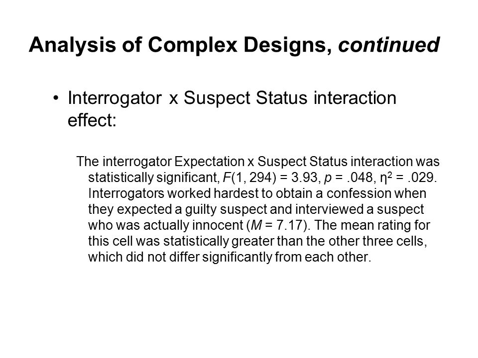 Analysis of Complex Designs, continued Interrogator x Suspect Status interaction effect: The interrogator Expectation x Suspect Status interaction was statistically significant, F(1, 294) = 3.93, p =.048, η 2 =.029.