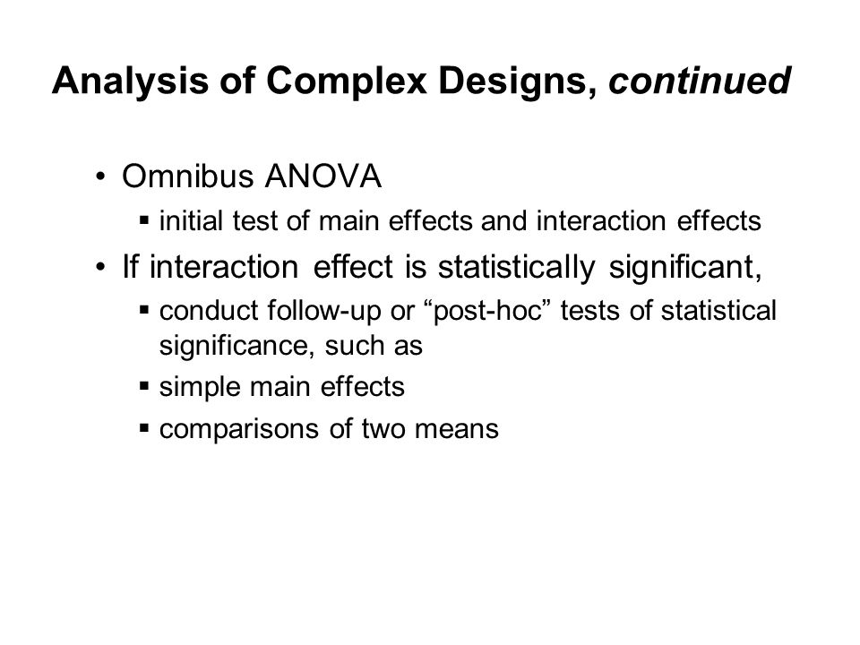 Analysis of Complex Designs, continued Omnibus ANOVA  initial test of main effects and interaction effects If interaction effect is statistically significant,  conduct follow-up or post-hoc tests of statistical significance, such as  simple main effects  comparisons of two means