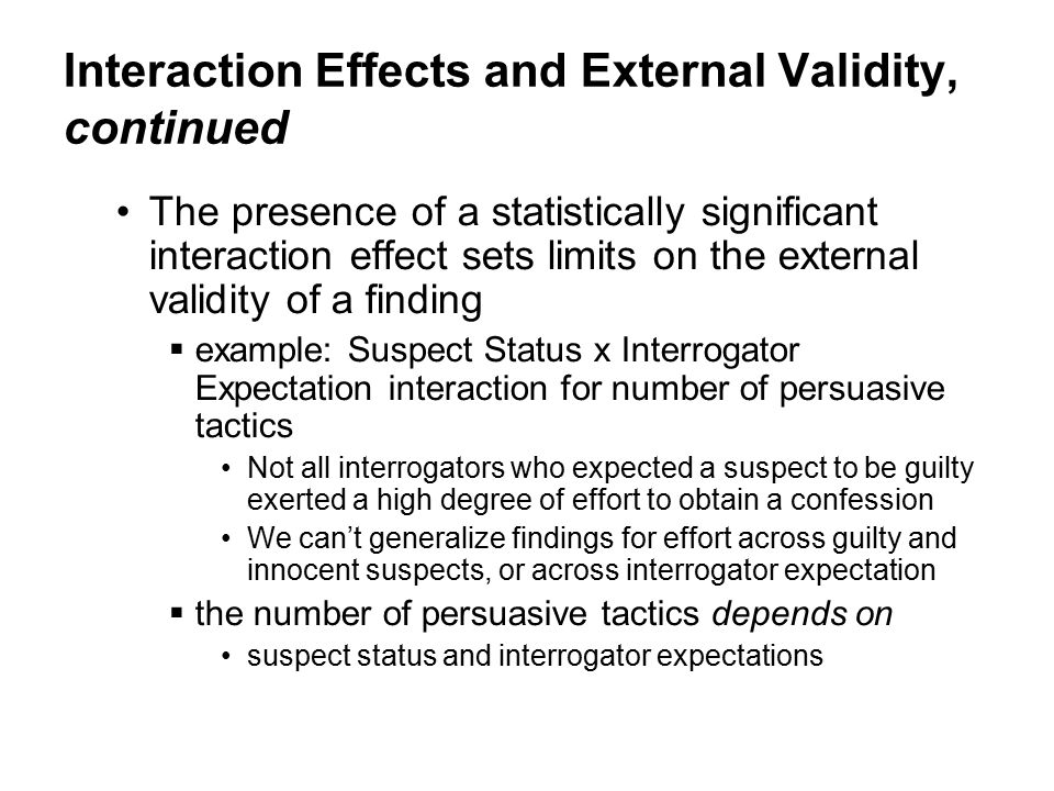 Interaction Effects and External Validity, continued The presence of a statistically significant interaction effect sets limits on the external validity of a finding  example: Suspect Status x Interrogator Expectation interaction for number of persuasive tactics Not all interrogators who expected a suspect to be guilty exerted a high degree of effort to obtain a confession We can't generalize findings for effort across guilty and innocent suspects, or across interrogator expectation  the number of persuasive tactics depends on suspect status and interrogator expectations