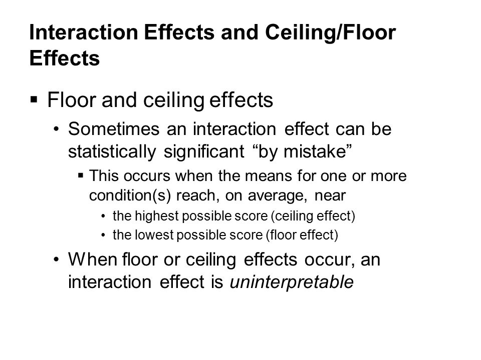 Interaction Effects and Ceiling/Floor Effects  Floor and ceiling effects Sometimes an interaction effect can be statistically significant by mistake  This occurs when the means for one or more condition(s) reach, on average, near the highest possible score (ceiling effect)‏ the lowest possible score (floor effect)‏ When floor or ceiling effects occur, an interaction effect is uninterpretable