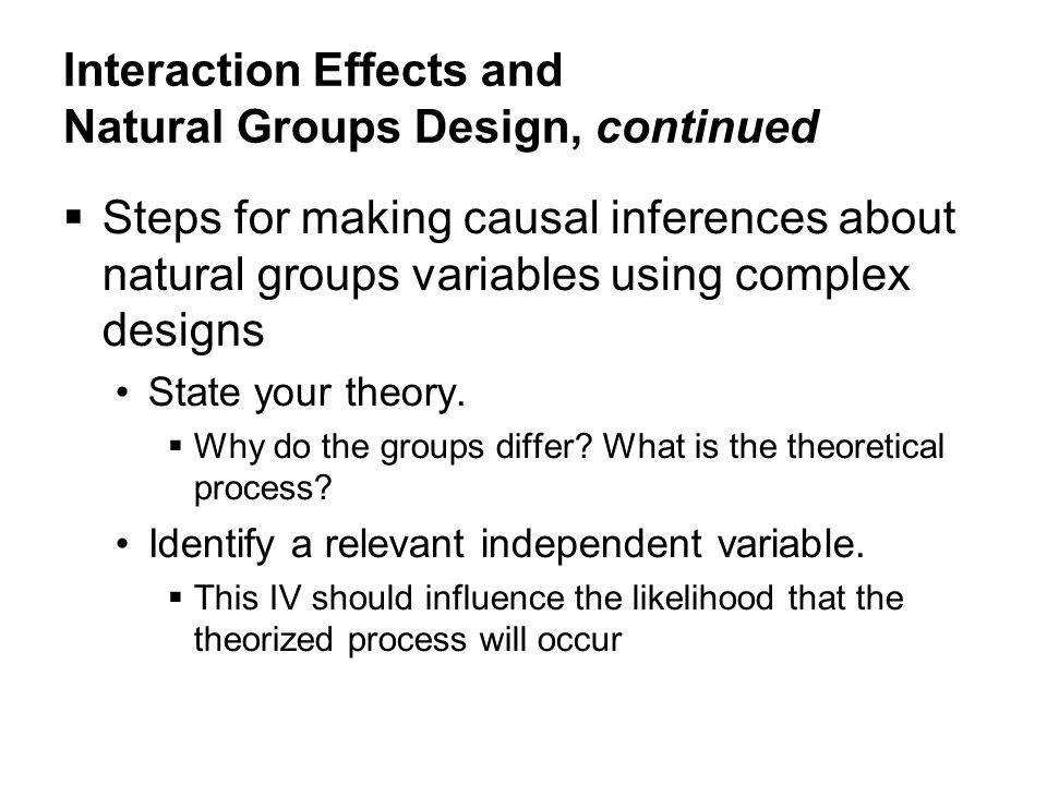 Interaction Effects and Natural Groups Design, continued  Steps for making causal inferences about natural groups variables using complex designs State your theory.