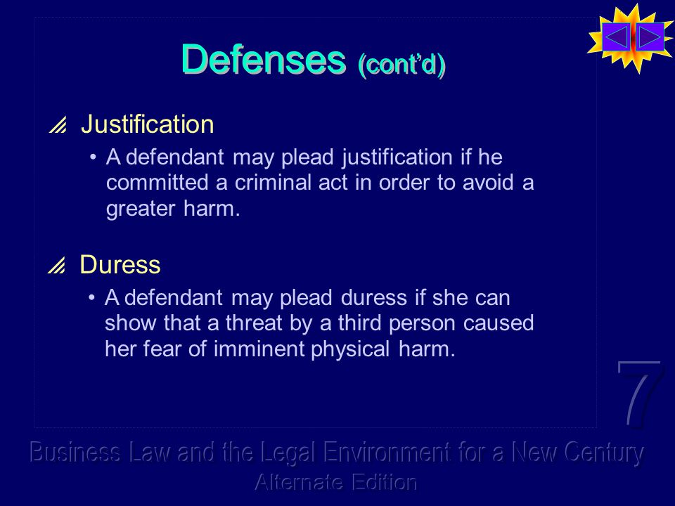 Defenses (cont'd)  Justification A defendant may plead justification if he committed a criminal act in order to avoid a greater harm.  Duress A defe