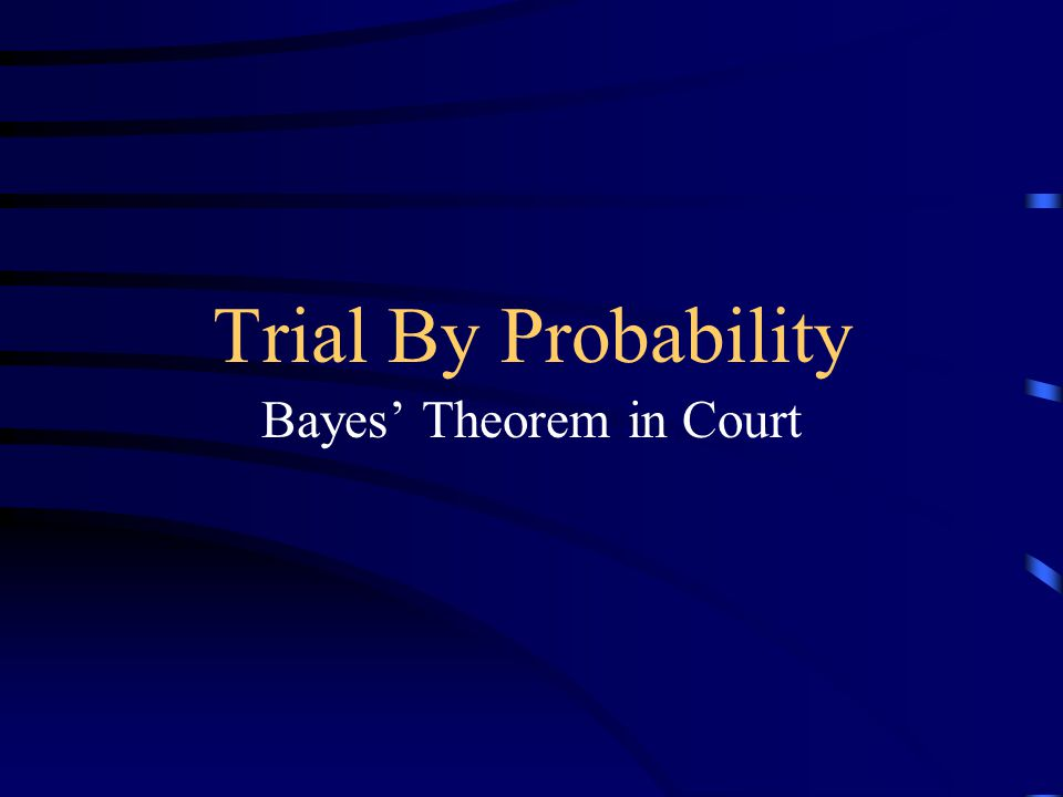Trial By Probability Bayes' Theorem in Court