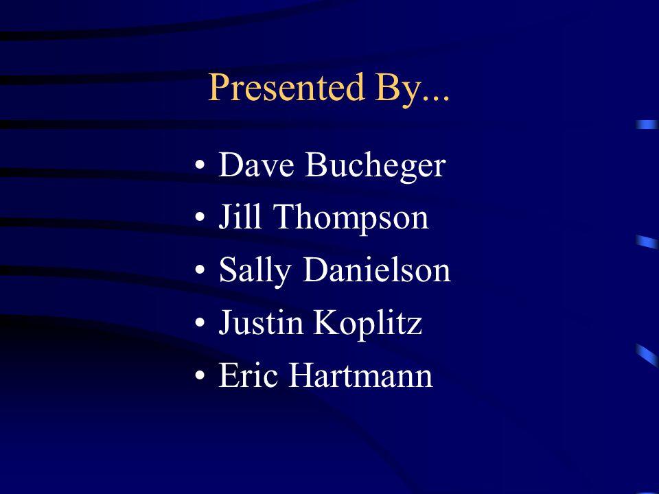 Presented By... Dave Bucheger Jill Thompson Sally Danielson Justin Koplitz Eric Hartmann