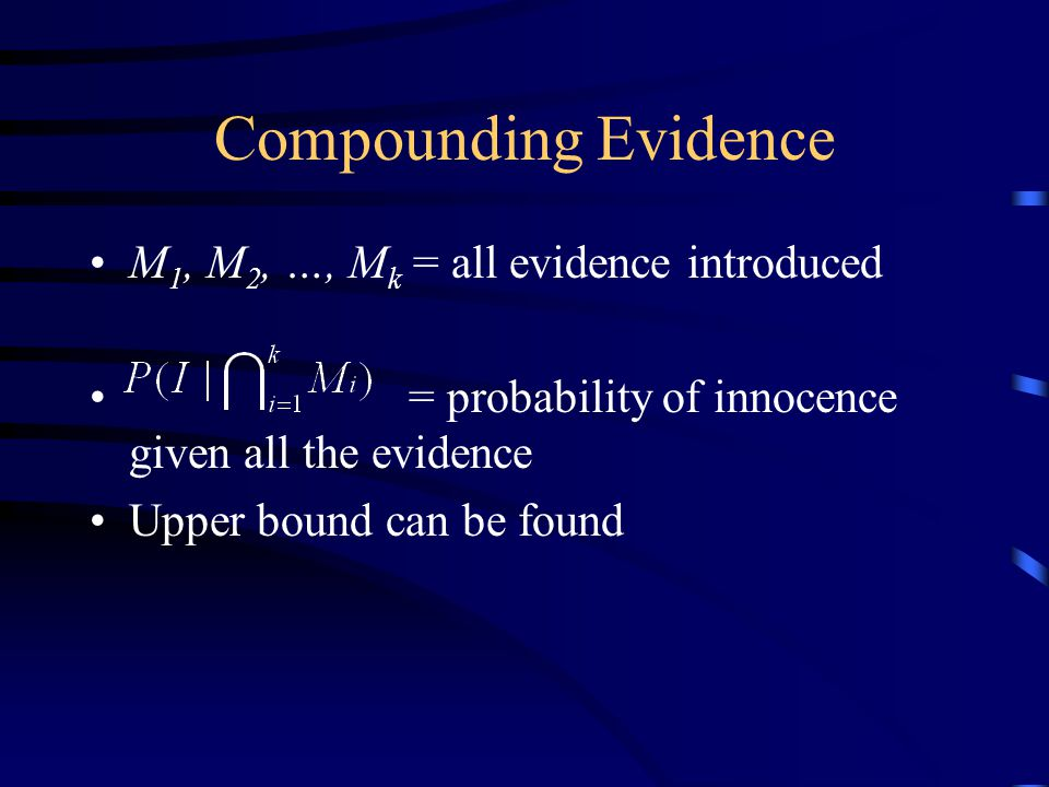 Compounding Evidence M 1, M 2, …, M k = all evidence introduced = probability of innocence given all the evidence Upper bound can be found
