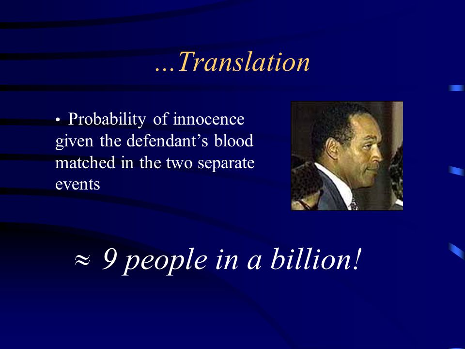 ...Translation Probability of innocence given the defendant's blood matched in the two separate events 9 people in a billion!