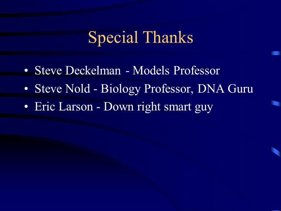 Special Thanks Steve Deckelman - Models Professor Steve Nold - Biology Professor, DNA Guru Eric Larson - Down right smart guy
