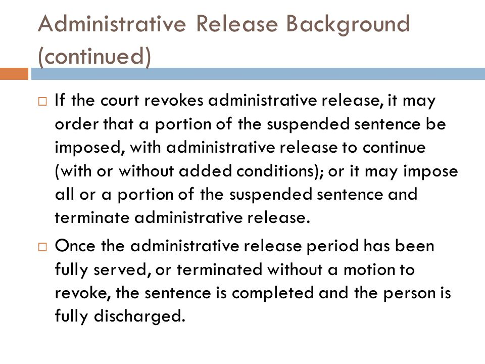 Administrative Release Background (continued)  If the court revokes administrative release, it may order that a portion of the suspended sentence be imposed, with administrative release to continue (with or without added conditions); or it may impose all or a portion of the suspended sentence and terminate administrative release.