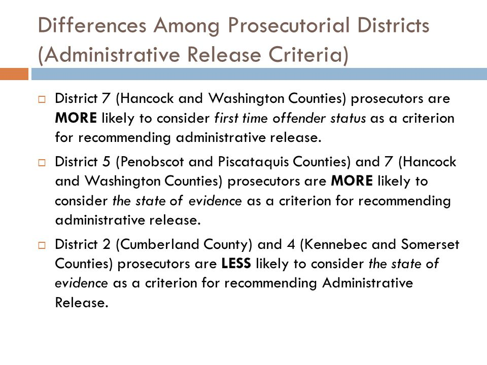 Differences Among Prosecutorial Districts (Administrative Release Criteria)  District 7 (Hancock and Washington Counties) prosecutors are MORE likely to consider first time offender status as a criterion for recommending administrative release.
