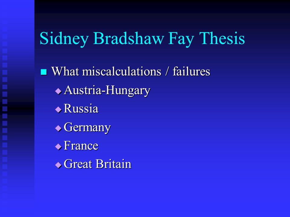 Sidney Bradshaw Fay Thesis What miscalculations / failures What miscalculations / failures  Austria-Hungary  Russia  Germany  France  Great Brita