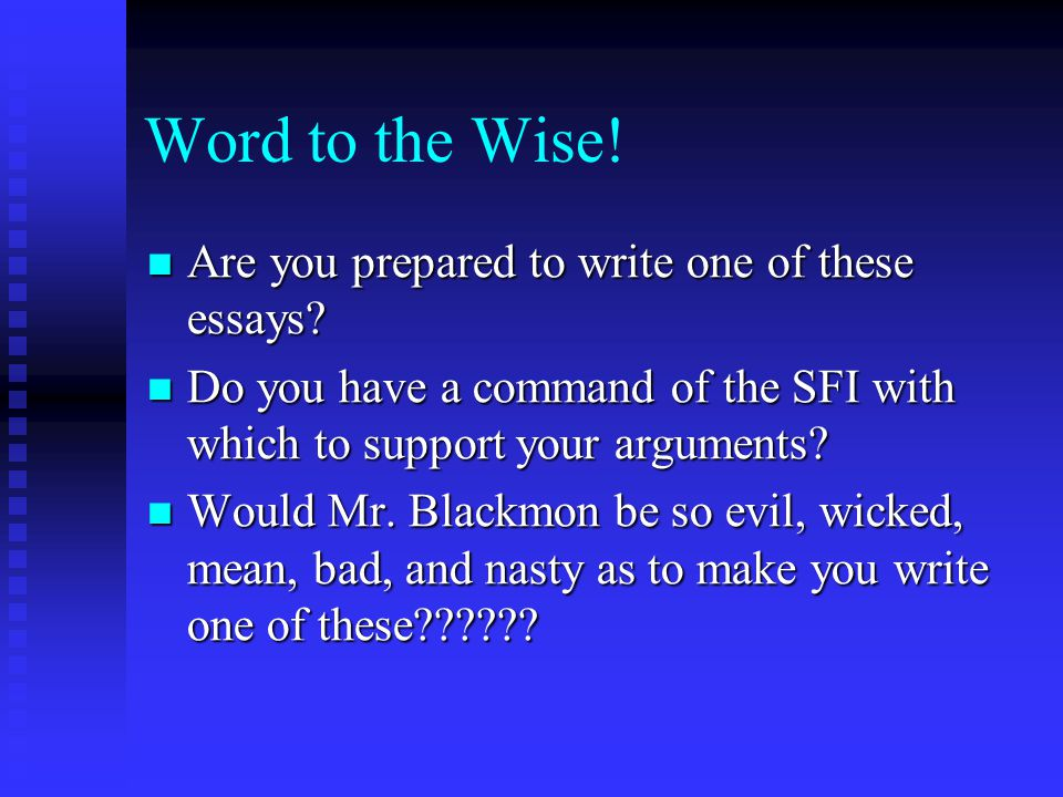 Word to the Wise! Are you prepared to write one of these essays? Are you prepared to write one of these essays? Do you have a command of the SFI with