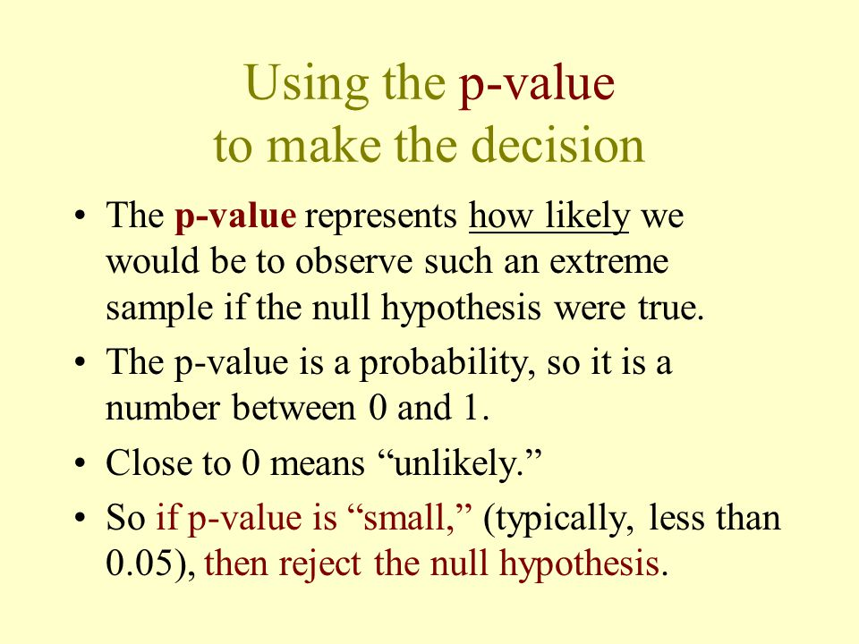 Using the p-value to make the decision The p-value represents how likely we would be to observe such an extreme sample if the null hypothesis were true.