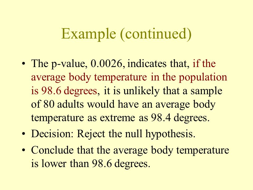 Example (continued) The p-value, 0.0026, indicates that, if the average body temperature in the population is 98.6 degrees, it is unlikely that a sample of 80 adults would have an average body temperature as extreme as 98.4 degrees.