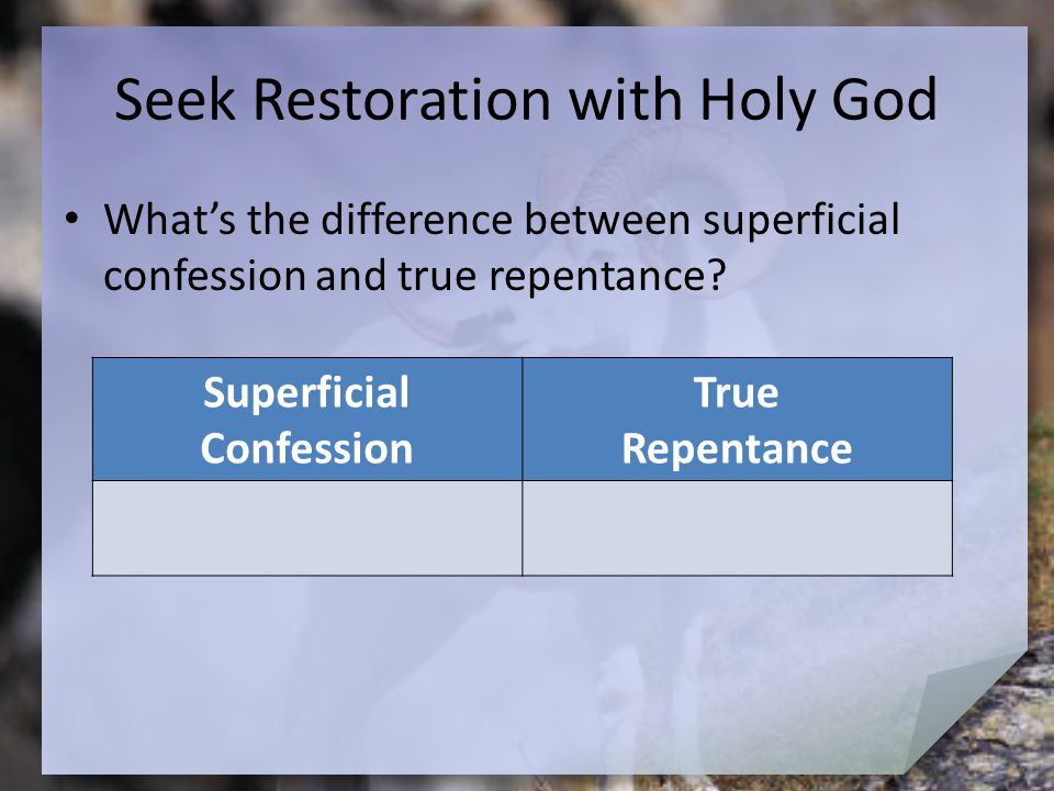 Seek Restoration with Holy God What's the difference between superficial confession and true repentance? Superficial Confession True Repentance