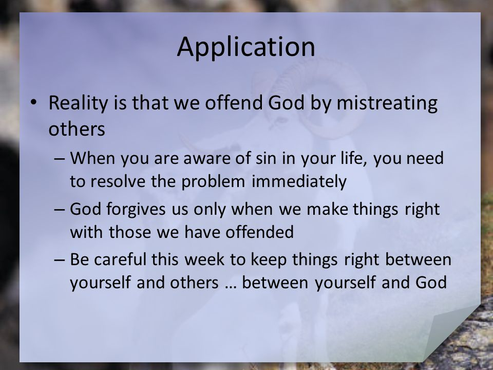 Application Reality is that we offend God by mistreating others – When you are aware of sin in your life, you need to resolve the problem immediately