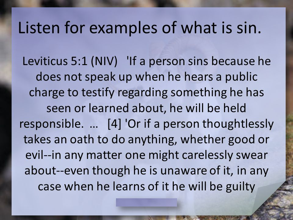 Listen for examples of what is sin. Leviticus 5:1 (NIV) 'If a person sins because he does not speak up when he hears a public charge to testify regard
