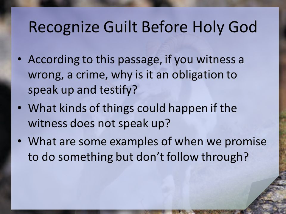 Recognize Guilt Before Holy God According to this passage, if you witness a wrong, a crime, why is it an obligation to speak up and testify? What kind