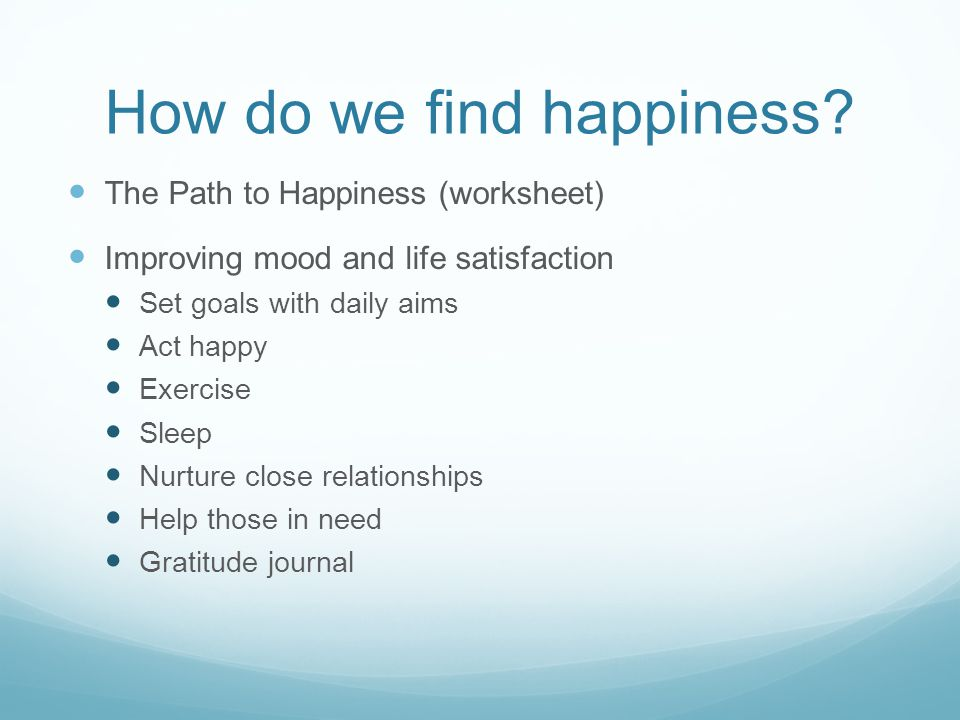 How do we find happiness? The Path to Happiness (worksheet) Improving mood and life satisfaction Set goals with daily aims Act happy Exercise Sleep Nu
