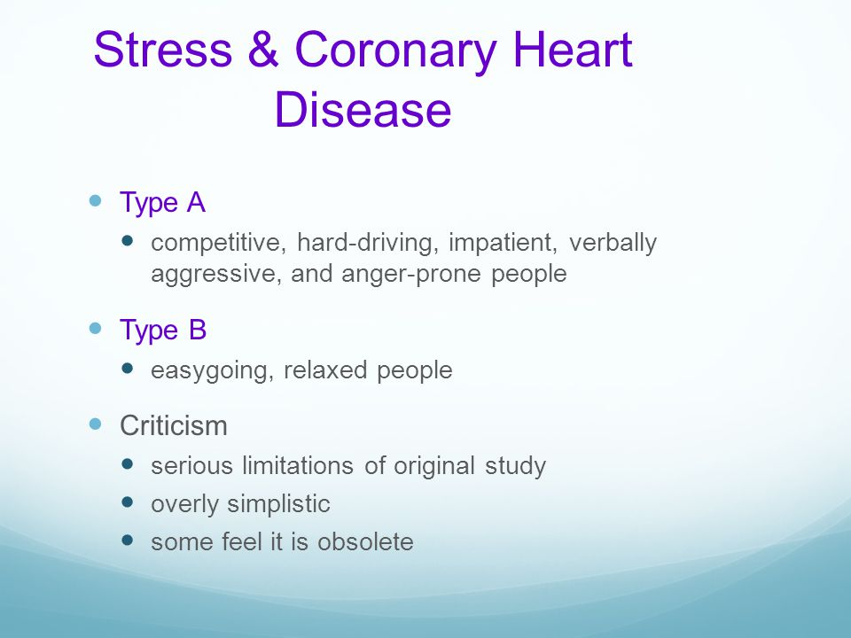 Stress & Coronary Heart Disease Type A competitive, hard-driving, impatient, verbally aggressive, and anger-prone people Type B easygoing, relaxed peo