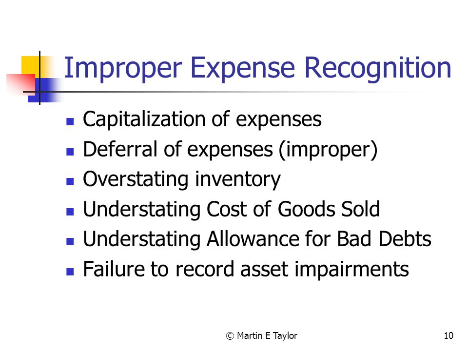 © Martin E Taylor10 Improper Expense Recognition Capitalization of expenses Deferral of expenses (improper) Overstating inventory Understating Cost of Goods Sold Understating Allowance for Bad Debts Failure to record asset impairments