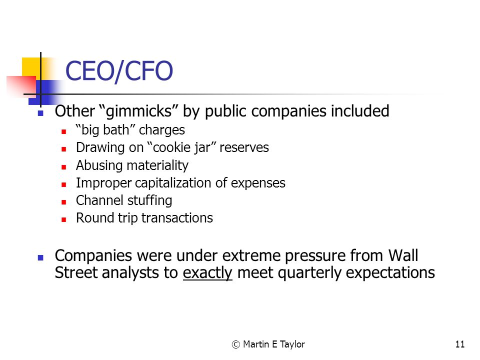 © Martin E Taylor11 CEO/CFO Other gimmicks by public companies included big bath charges Drawing on cookie jar reserves Abusing materiality Improper capitalization of expenses Channel stuffing Round trip transactions Companies were under extreme pressure from Wall Street analysts to exactly meet quarterly expectations