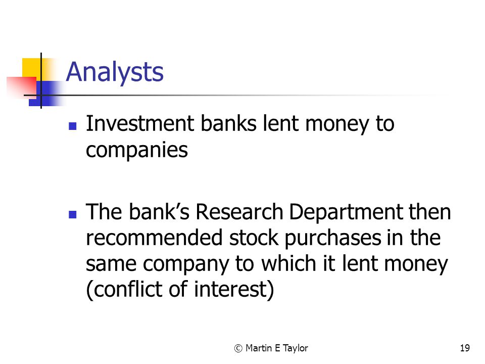 © Martin E Taylor19 Analysts Investment banks lent money to companies The bank's Research Department then recommended stock purchases in the same company to which it lent money (conflict of interest)