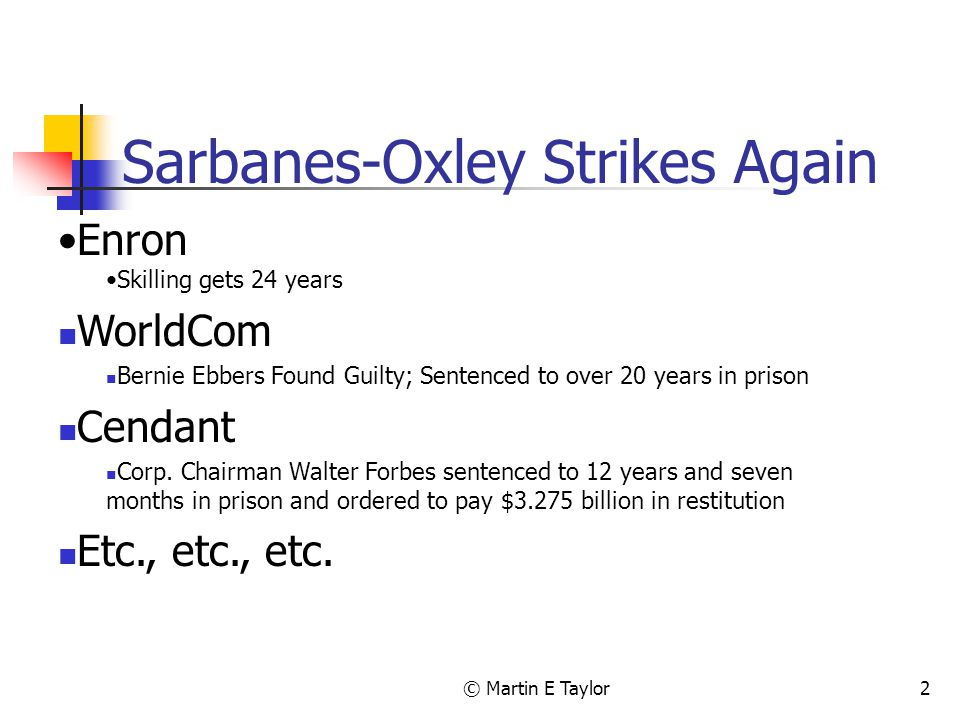 © Martin E Taylor2 Sarbanes-Oxley Strikes Again Enron Skilling gets 24 years WorldCom Bernie Ebbers Found Guilty; Sentenced to over 20 years in prison Cendant Corp.