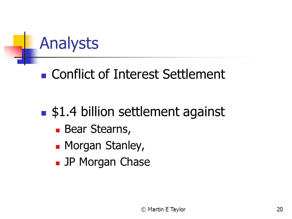 © Martin E Taylor20 Analysts Conflict of Interest Settlement $1.4 billion settlement against Bear Stearns, Morgan Stanley, JP Morgan Chase