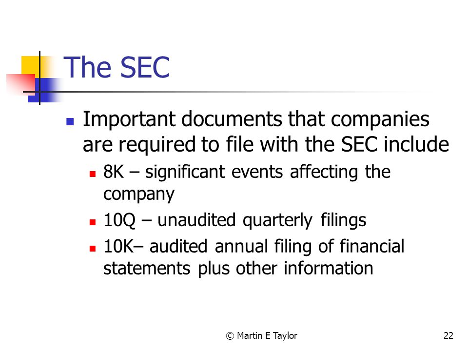 © Martin E Taylor22 The SEC Important documents that companies are required to file with the SEC include 8K – significant events affecting the company 10Q – unaudited quarterly filings 10K– audited annual filing of financial statements plus other information