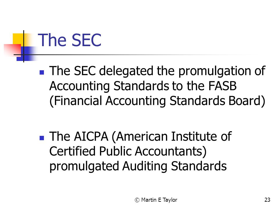 © Martin E Taylor23 The SEC The SEC delegated the promulgation of Accounting Standards to the FASB (Financial Accounting Standards Board) The AICPA (American Institute of Certified Public Accountants) promulgated Auditing Standards