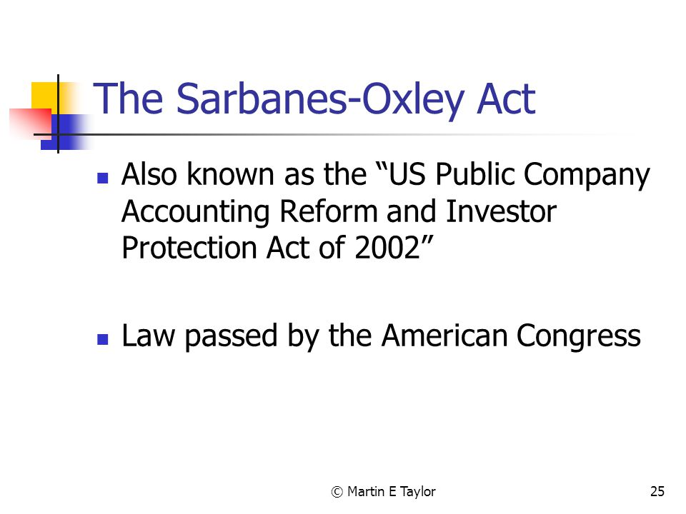 © Martin E Taylor25 The Sarbanes-Oxley Act Also known as the US Public Company Accounting Reform and Investor Protection Act of 2002 Law passed by the American Congress
