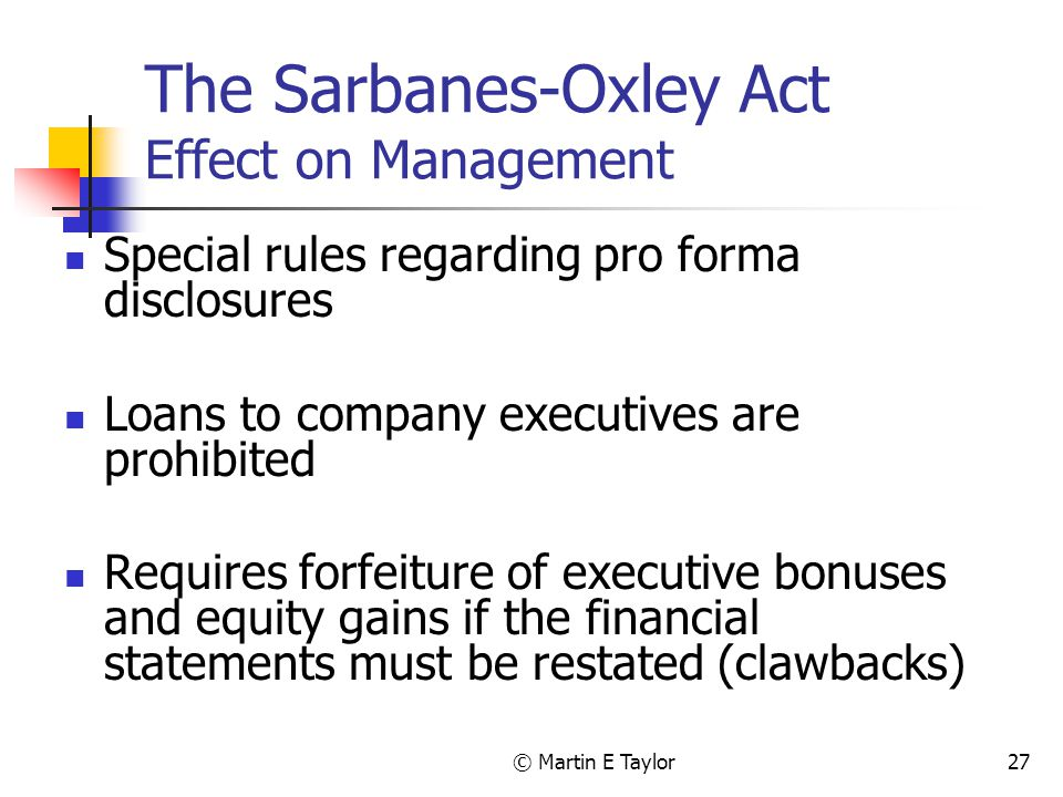 © Martin E Taylor27 The Sarbanes-Oxley Act Effect on Management Special rules regarding pro forma disclosures Loans to company executives are prohibited Requires forfeiture of executive bonuses and equity gains if the financial statements must be restated (clawbacks)