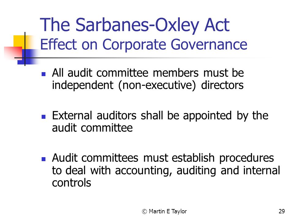 © Martin E Taylor29 The Sarbanes-Oxley Act Effect on Corporate Governance All audit committee members must be independent (non-executive) directors External auditors shall be appointed by the audit committee Audit committees must establish procedures to deal with accounting, auditing and internal controls