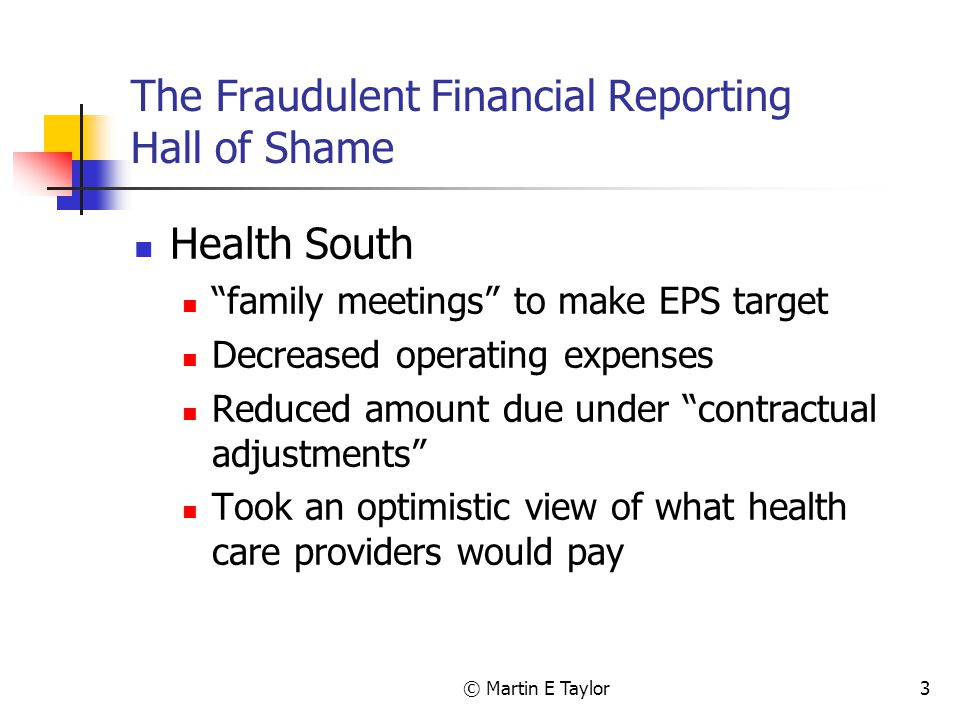 © Martin E Taylor3 The Fraudulent Financial Reporting Hall of Shame Health South family meetings to make EPS target Decreased operating expenses Reduced amount due under contractual adjustments Took an optimistic view of what health care providers would pay