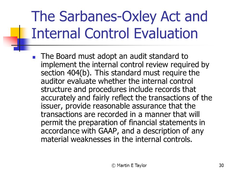 © Martin E Taylor30 The Sarbanes-Oxley Act and Internal Control Evaluation The Board must adopt an audit standard to implement the internal control review required by section 404(b).