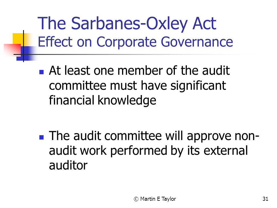 © Martin E Taylor31 The Sarbanes-Oxley Act Effect on Corporate Governance At least one member of the audit committee must have significant financial knowledge The audit committee will approve non- audit work performed by its external auditor