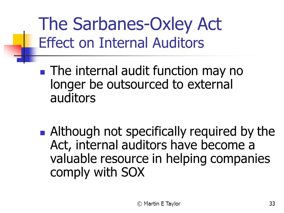 © Martin E Taylor33 The Sarbanes-Oxley Act Effect on Internal Auditors The internal audit function may no longer be outsourced to external auditors Although not specifically required by the Act, internal auditors have become a valuable resource in helping companies comply with SOX