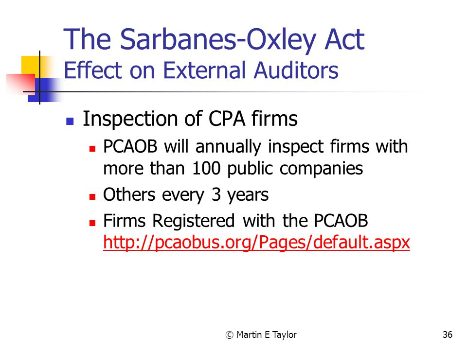 © Martin E Taylor36 The Sarbanes-Oxley Act Effect on External Auditors Inspection of CPA firms PCAOB will annually inspect firms with more than 100 public companies Others every 3 years Firms Registered with the PCAOB http://pcaobus.org/Pages/default.aspx http://pcaobus.org/Pages/default.aspx