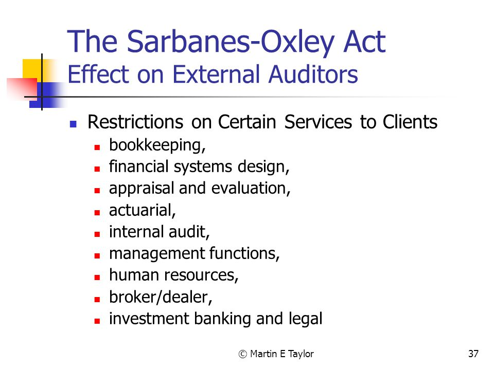 © Martin E Taylor37 The Sarbanes-Oxley Act Effect on External Auditors Restrictions on Certain Services to Clients bookkeeping, financial systems design, appraisal and evaluation, actuarial, internal audit, management functions, human resources, broker/dealer, investment banking and legal