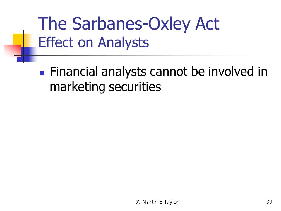 © Martin E Taylor39 The Sarbanes-Oxley Act Effect on Analysts Financial analysts cannot be involved in marketing securities