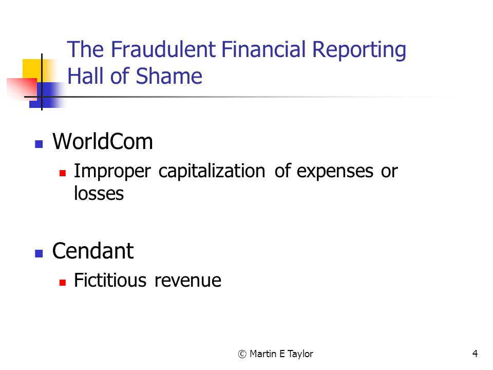 © Martin E Taylor4 The Fraudulent Financial Reporting Hall of Shame WorldCom Improper capitalization of expenses or losses Cendant Fictitious revenue