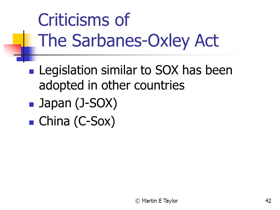 © Martin E Taylor42 Criticisms of The Sarbanes-Oxley Act Legislation similar to SOX has been adopted in other countries Japan (J-SOX) China (C-Sox)
