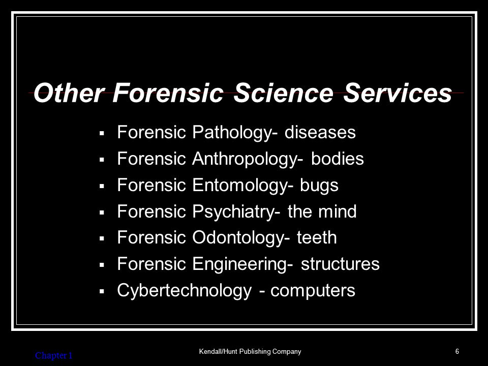 Chapter 1 Kendall/Hunt Publishing Company16 Common Jobs for a Forensic Investigator Pathologist: physician with specialty training in diseases; in charge of body and evidence on it Anthropologist: human skeletal remains to determine age, sex and race of body and establish TOD; toxicology, too Odontologist: id's unknown corpses by matching dental records Entomologist: uses life cycles of flies and insects that feed on corpses to determine the approximate time of death, also determine whether a body has been moved Psychiatrist: address sanity, give medical advice Serologist: deals with blood and bodily fluids Toxicologist: study of drugs and poisons (DWIs, etc) Botanist: examines plant residues to help solve a crime