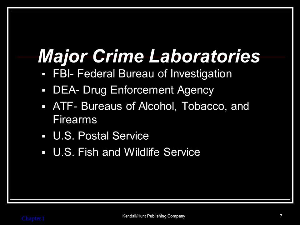 Chapter 1 Kendall/Hunt Publishing Company7 Major Crime Laboratories  FBI- Federal Bureau of Investigation  DEA- Drug Enforcement Agency  ATF- Bureaus of Alcohol, Tobacco, and Firearms  U.S.
