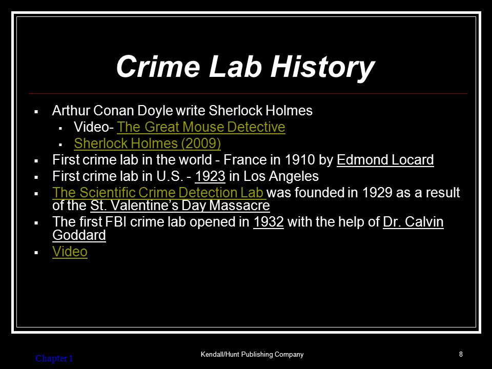 Chapter 1 Kendall/Hunt Publishing Company8 Crime Lab History  Arthur Conan Doyle write Sherlock Holmes  Video- The Great Mouse DetectiveThe Great Mouse Detective  Sherlock Holmes (2009) Sherlock Holmes (2009)  First crime lab in the world - France in 1910 by Edmond Locard  First crime lab in U.S.