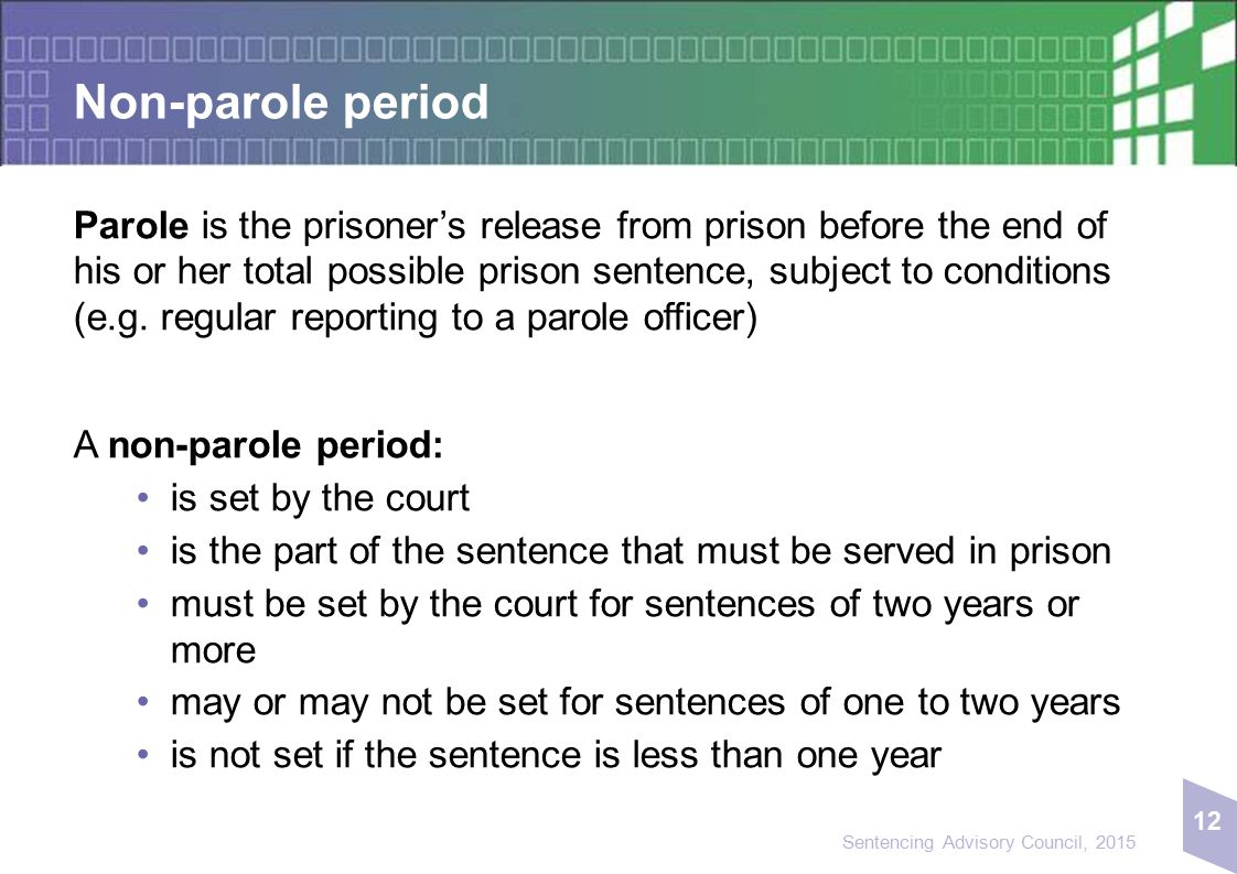 12 Sentencing Advisory Council, 2015 Non-parole period Parole is the prisoner's release from prison before the end of his or her total possible prison sentence, subject to conditions (e.g.