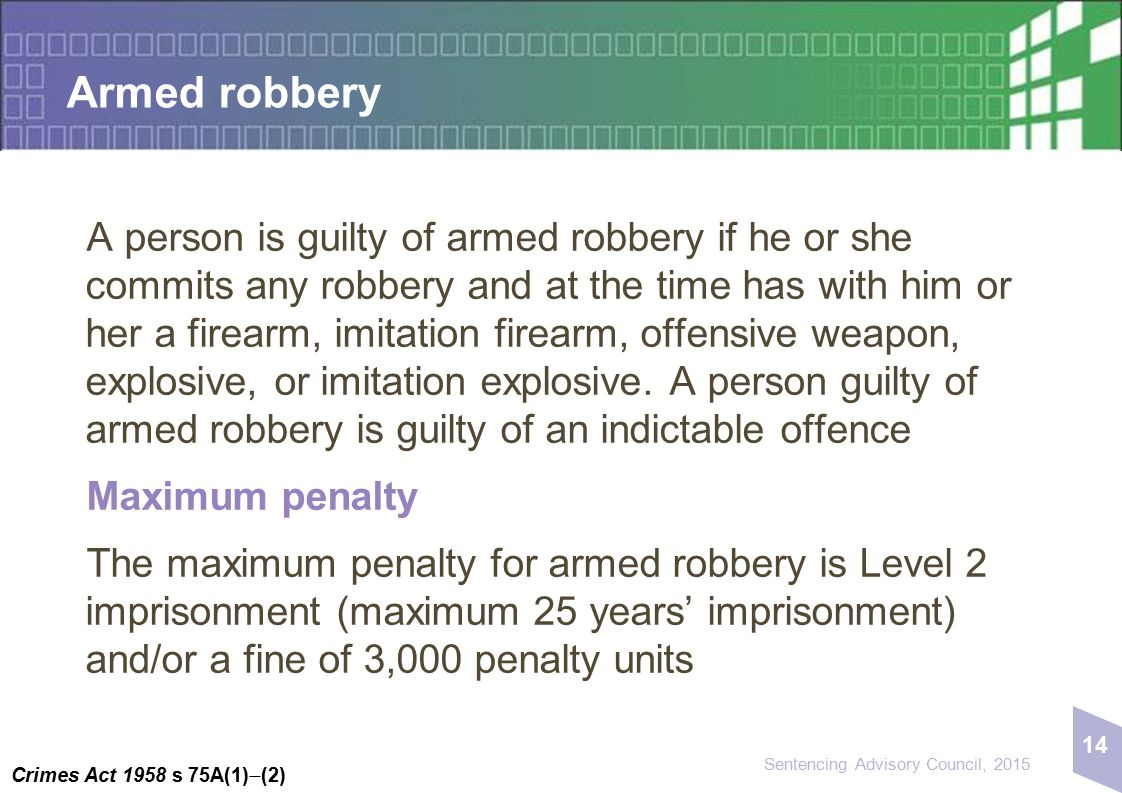 14 Sentencing Advisory Council, 2015 Armed robbery A person is guilty of armed robbery if he or she commits any robbery and at the time has with him o