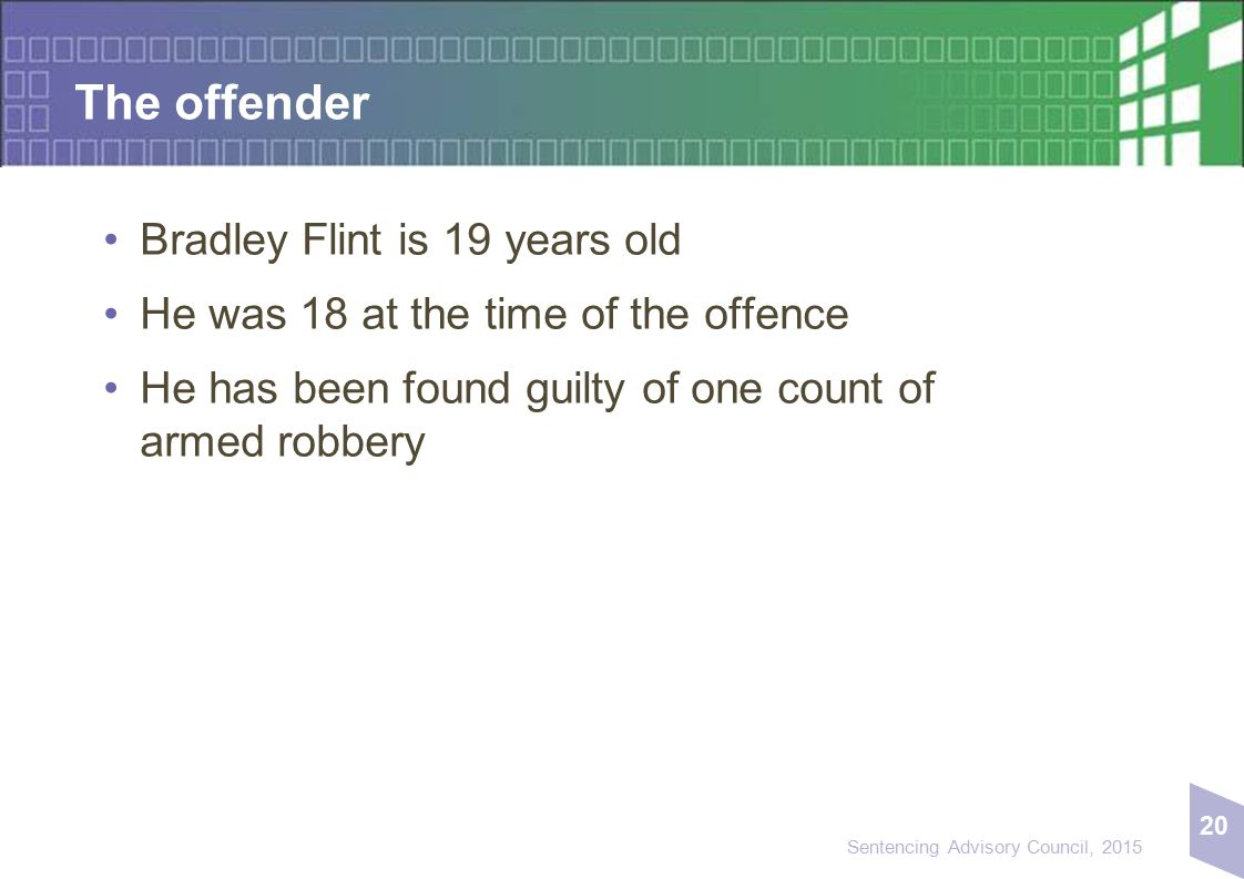 20 Sentencing Advisory Council, 2015 The offender Bradley Flint is 19 years old He was 18 at the time of the offence He has been found guilty of one c