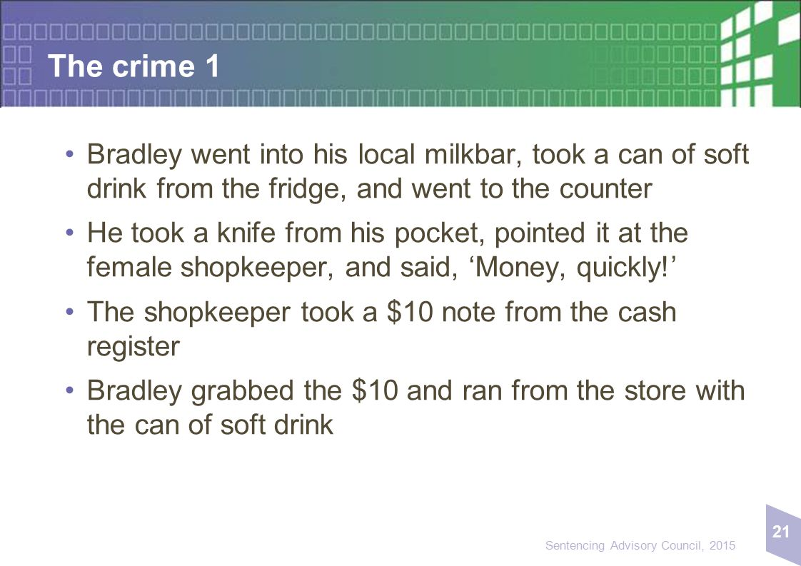 21 Sentencing Advisory Council, 2015 The crime 1 Bradley went into his local milkbar, took a can of soft drink from the fridge, and went to the counter He took a knife from his pocket, pointed it at the female shopkeeper, and said, 'Money, quickly!' The shopkeeper took a $10 note from the cash register Bradley grabbed the $10 and ran from the store with the can of soft drink