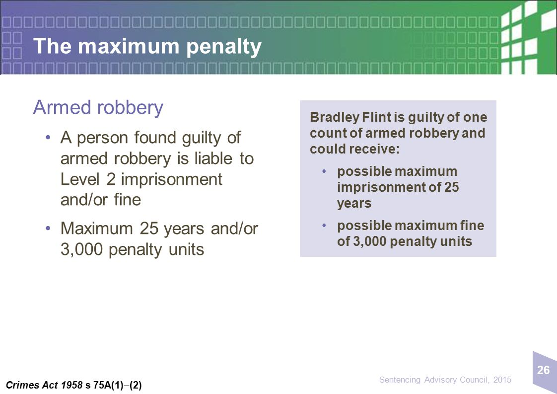 26 Sentencing Advisory Council, 2015 The maximum penalty Armed robbery A person found guilty of armed robbery is liable to Level 2 imprisonment and/or fine Maximum 25 years and/or 3,000 penalty units Crimes Act 1958 s 75A(1)  (2) Bradley Flint is guilty of one count of armed robbery and could receive: possible maximum imprisonment of 25 years possible maximum fine of 3,000 penalty units